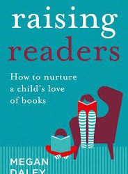 Raising Readers: How to nurture a child's love of books – Megan Daley