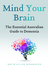 Mind Your Brain: The Essential Australian Guide to Dementia – Dr Kailas Roberts