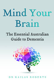 Mind Your Brain: The Essential Australian Guide to Dementia - Dr Kailas Roberts
